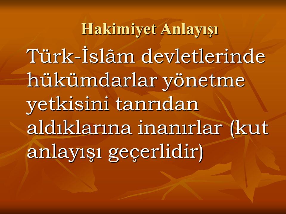 Hakimiyet Anlayışı Türk-İslâm devletlerinde hükümdarlar yönetme yetkisini tanrıdan aldıklarına inanırlar (kut anlayışı geçerlidir)