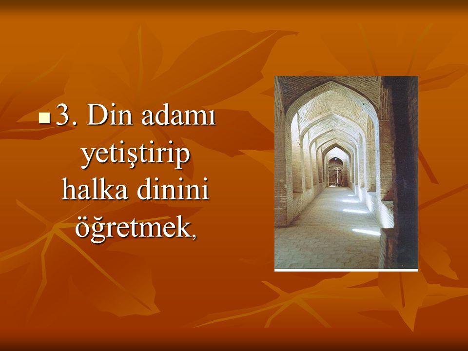 3. Din adamı yetiştirip halka dinini öğretmek,