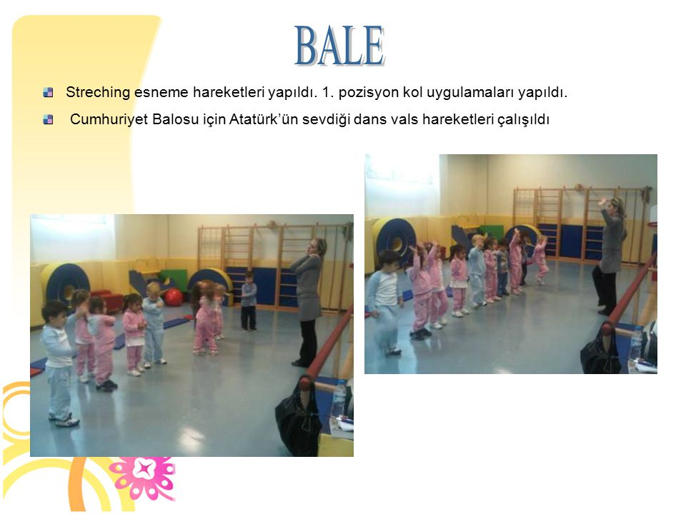 BALE Streching esneme hareketleri yapıldı. 1. pozisyon kol uygulamaları yapıldı.