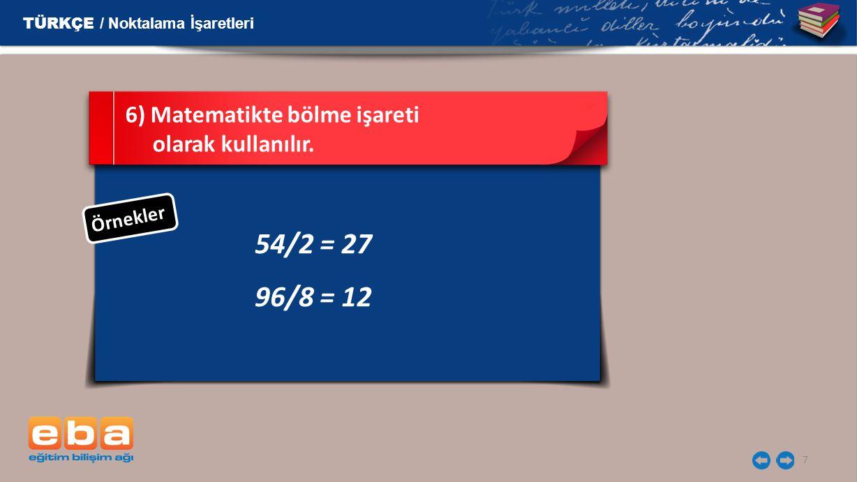 54/2 = 27 96/8 = 12 6) Matematikte bölme işareti olarak kullanılır.