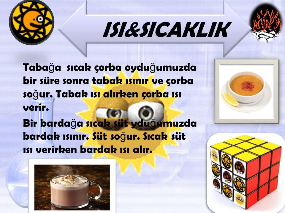 ISI&SICAKLIK Tabağa sıcak çorba oyduğumuzda bir süre sonra tabak ısınır ve çorba soğur. Tabak ısı alırken çorba ısı verir.