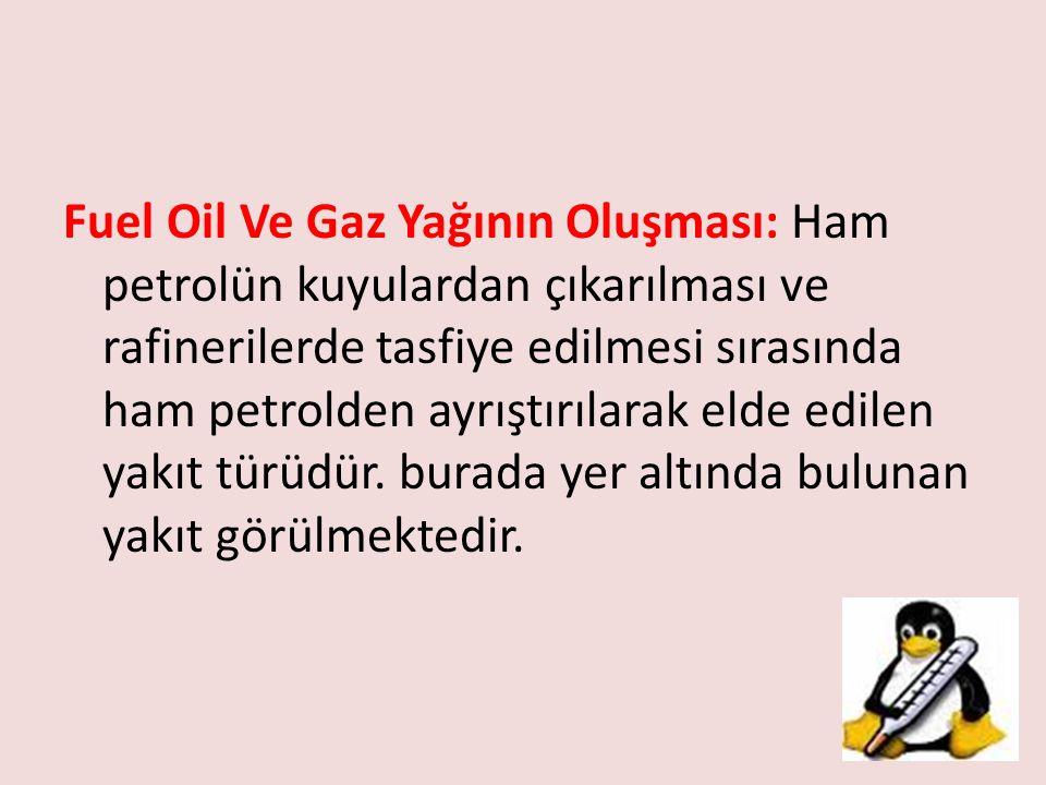 Fuel Oil Ve Gaz Yağının Oluşması: Ham petrolün kuyulardan çıkarılması ve rafinerilerde tasfiye edilmesi sırasında ham petrolden ayrıştırılarak elde edilen yakıt türüdür.