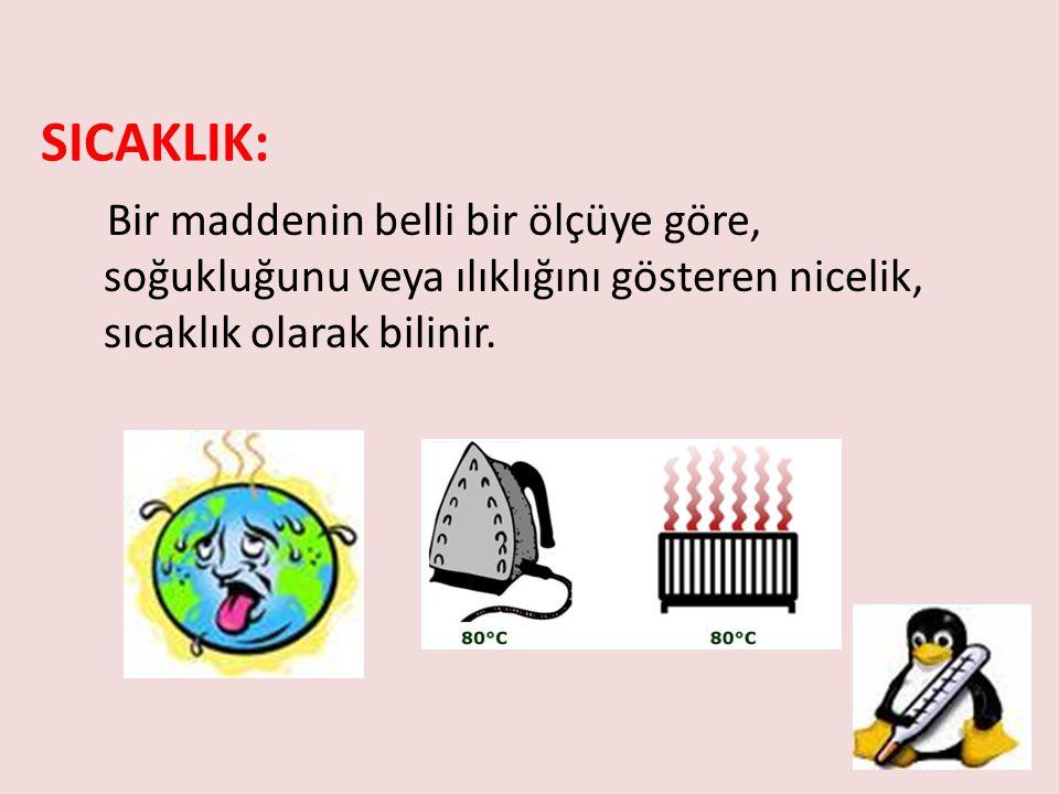 SICAKLIK: Bir maddenin belli bir ölçüye göre, soğukluğunu veya ılıklığını gösteren nicelik, sıcaklık olarak bilinir.