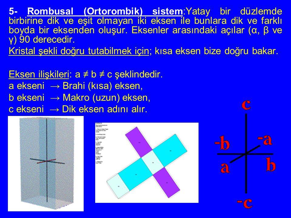 5- Rombusal (Ortorombik) sistem:Yatay bir düzlemde birbirine dik ve eşit olmayan iki eksen ile bunlara dik ve farklı boyda bir eksenden oluşur. Eksenler arasındaki açılar (α, β ve γ) 90 derecedir.