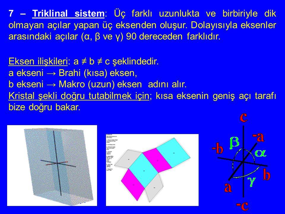 7 – Triklinal sistem: Üç farklı uzunlukta ve birbiriyle dik olmayan açılar yapan üç eksenden oluşur. Dolayısıyla eksenler arasındaki açılar (α, β ve γ) 90 dereceden farklıdır.