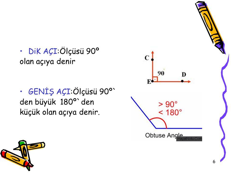 DiK AÇI:Ölçüsü 90º olan açıya denir. GENİŞ AÇI:Ölçüsü 90º` den büyük 180º`den.