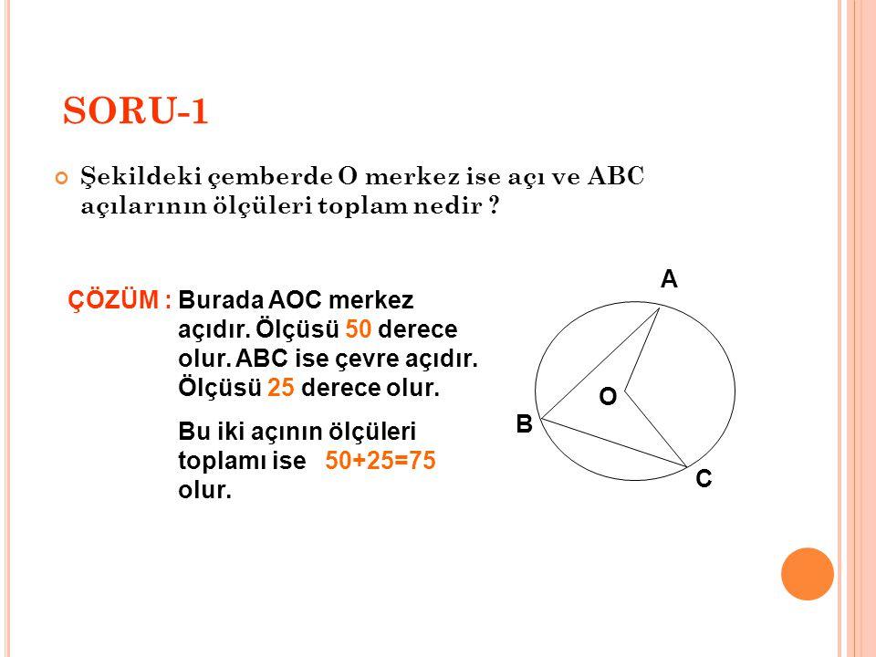 SORU-1 Şekildeki çemberde O merkez ise açı ve ABC açılarının ölçüleri toplam nedir A. ÇÖZÜM :