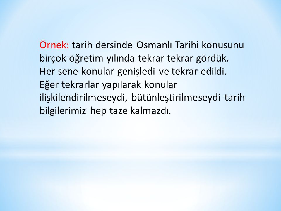 Örnek: tarih dersinde Osmanlı Tarihi konusunu birçok öğretim yılında tekrar tekrar gördük.