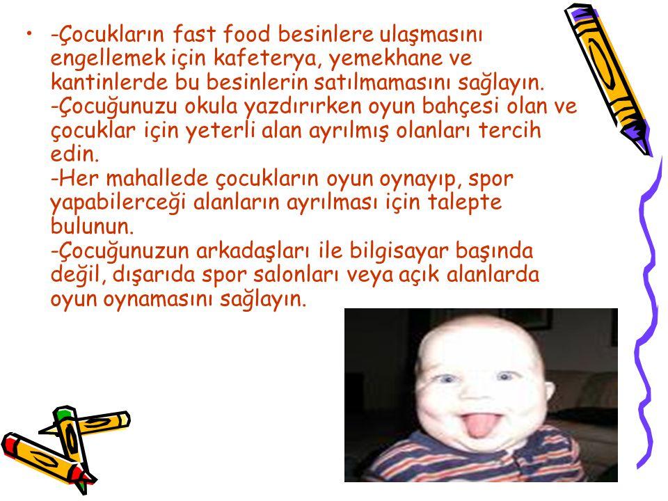 -Çocukların fast food besinlere ulaşmasını engellemek için kafeterya, yemekhane ve kantinlerde bu besinlerin satılmamasını sağlayın.