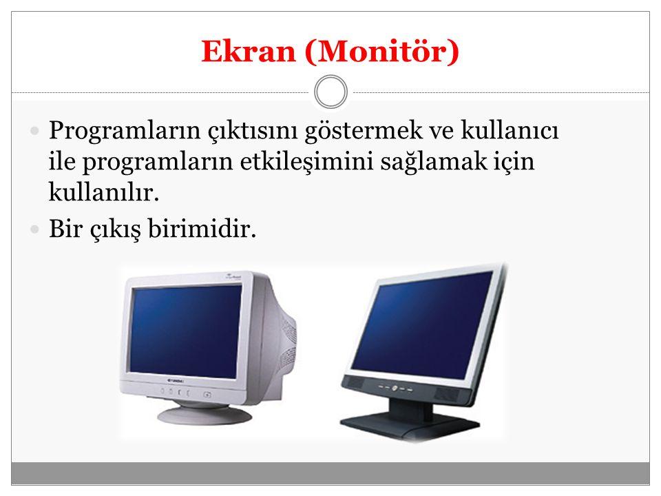 Ekran (Monitör) Programların çıktısını göstermek ve kullanıcı ile programların etkileşimini sağlamak için kullanılır.