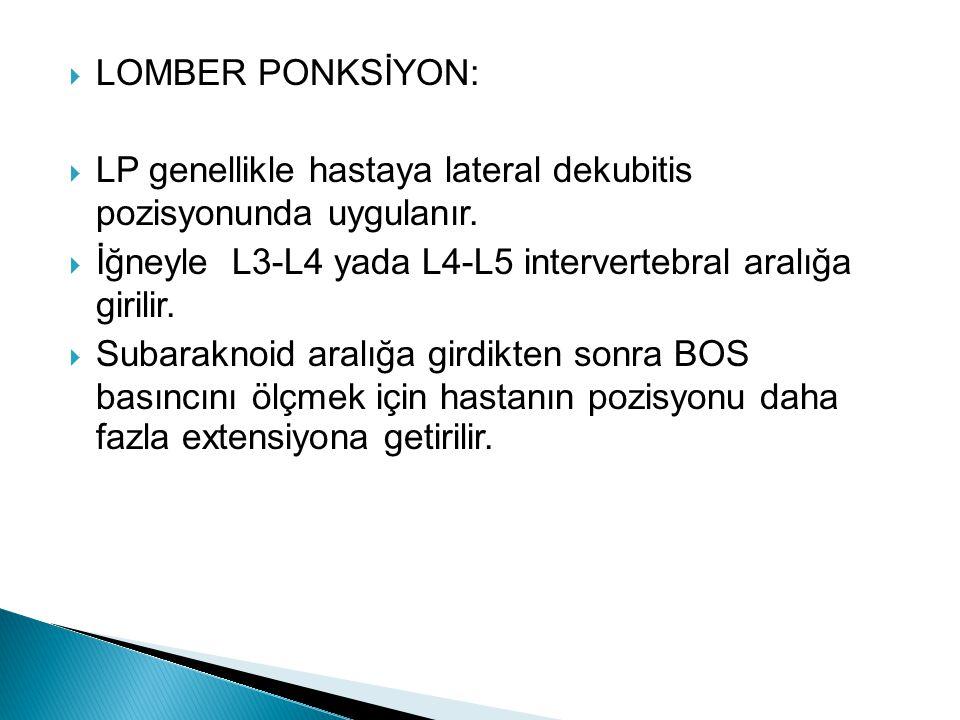 LOMBER PONKSİYON: LP genellikle hastaya lateral dekubitis pozisyonunda uygulanır. İğneyle L3-L4 yada L4-L5 intervertebral aralığa girilir.
