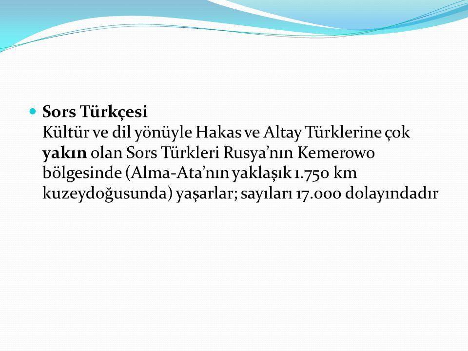 Sors Türkçesi Kültür ve dil yönüyle Hakas ve Altay Türklerine çok yakın olan Sors Türkleri Rusya'nın Kemerowo bölgesinde (Alma-Ata'nın yaklaşık 1.750 km kuzeydoğusunda) yaşarlar; sayıları 17.000 dolayındadır