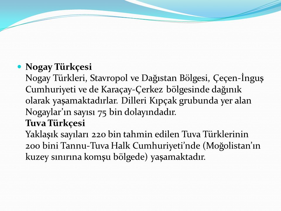 Nogay Türkçesi Nogay Türkleri, Stavropol ve Dağıstan Bölgesi, Çeçen-İnguş Cumhuriyeti ve de Karaçay-Çerkez bölgesinde dağınık olarak yaşamaktadırlar.