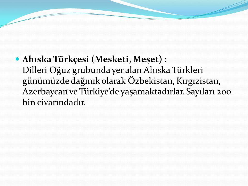 Ahıska Türkçesi (Mesketi, Meşet) : Dilleri Oğuz grubunda yer alan Ahıska Türkleri günümüzde dağınık olarak Özbekistan, Kırgızistan, Azerbaycan ve Türkiye'de yaşamaktadırlar.