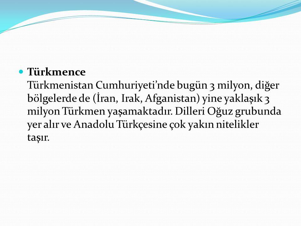 Türkmence Türkmenistan Cumhuriyeti'nde bugün 3 milyon, diğer bölgelerde de (İran, Irak, Afganistan) yine yaklaşık 3 milyon Türkmen yaşamaktadır.