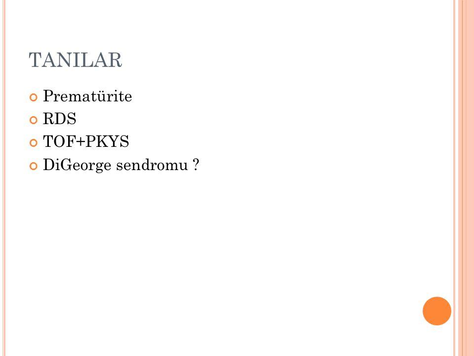 TANILAR Prematürite RDS TOF+PKYS DiGeorge sendromu