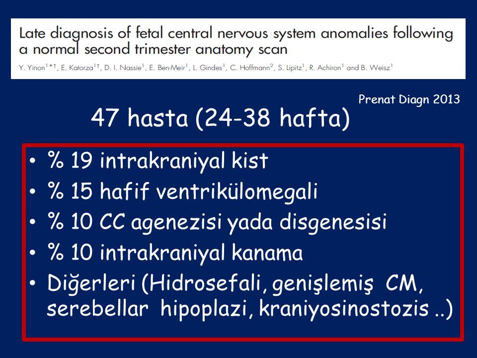47 hasta (24-38 hafta) % 19 intrakraniyal kist