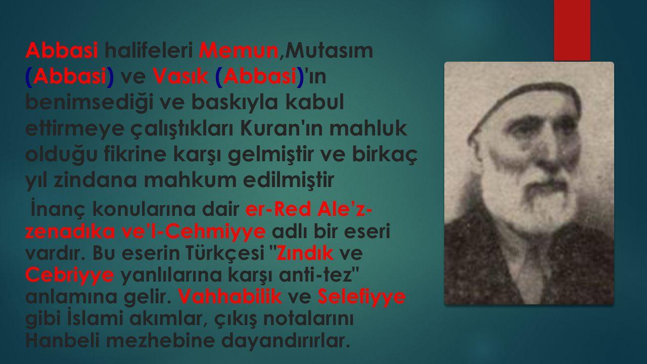 Abbasi halifeleri Memun,Mutasım (Abbasi) ve Vasık (Abbasi) ın benimsediği ve baskıyla kabul ettirmeye çalıştıkları Kuran ın mahluk olduğu fikrine karşı gelmiştir ve birkaç yıl zindana mahkum edilmiştir