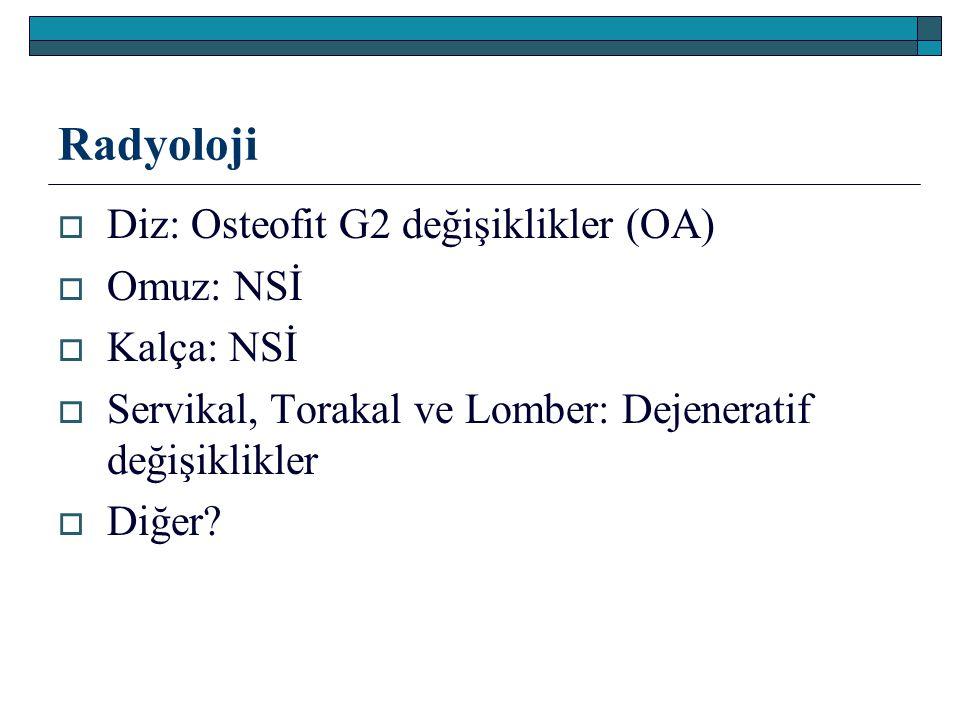 Radyoloji Diz: Osteofit G2 değişiklikler (OA) Omuz: NSİ Kalça: NSİ