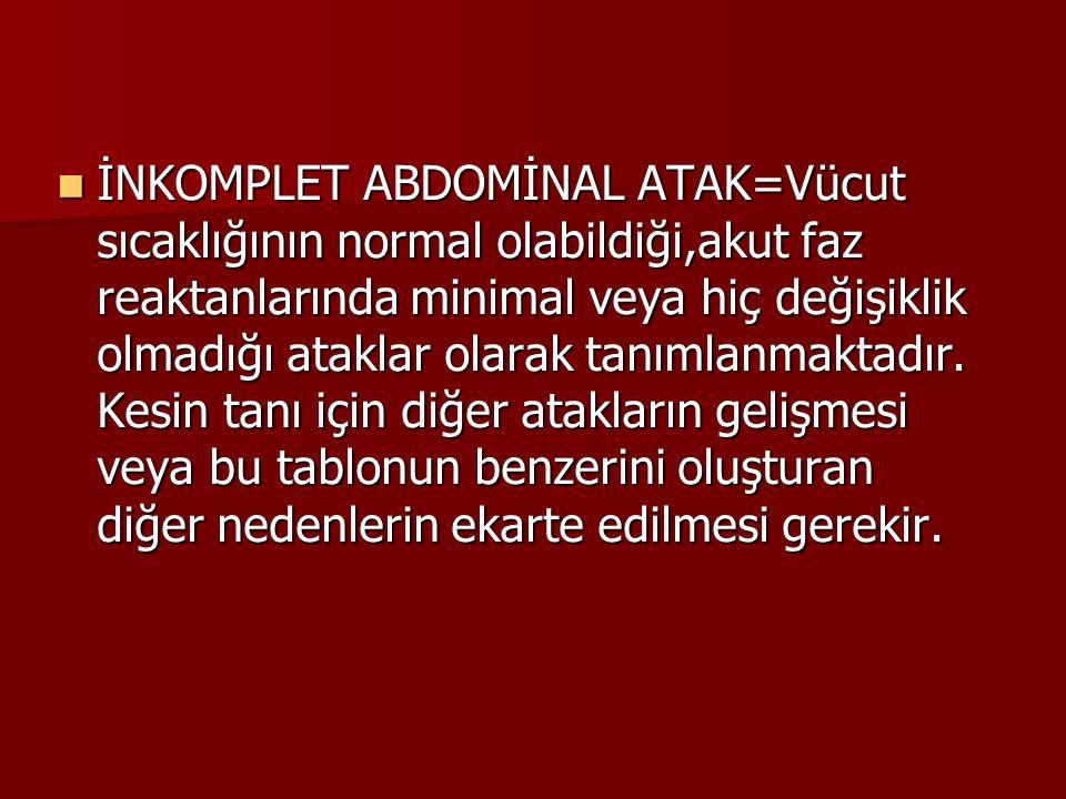 İNKOMPLET ABDOMİNAL ATAK=Vücut sıcaklığının normal olabildiği,akut faz reaktanlarında minimal veya hiç değişiklik olmadığı ataklar olarak tanımlanmaktadır.