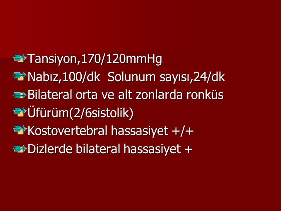 Tansiyon,170/120mmHg Nabız,100/dk Solunum sayısı,24/dk. Bilateral orta ve alt zonlarda ronküs. Üfürüm(2/6sistolik)
