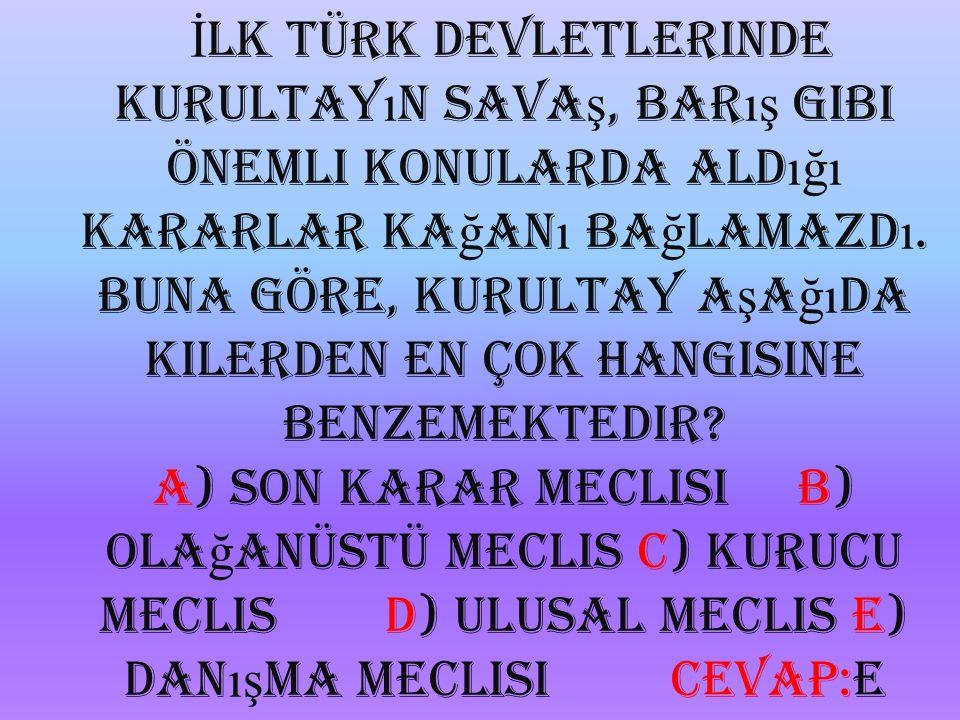 İlk Türk devletlerinde Kurultayın savaş, barış gibi önemli konularda aldığı kararlar kağanı bağlamazdı.