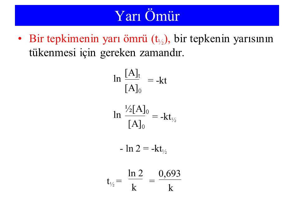 Yarı Ömür Bir tepkimenin yarı ömrü (t½), bir tepkenin yarısının tükenmesi için gereken zamandır. = -kt.