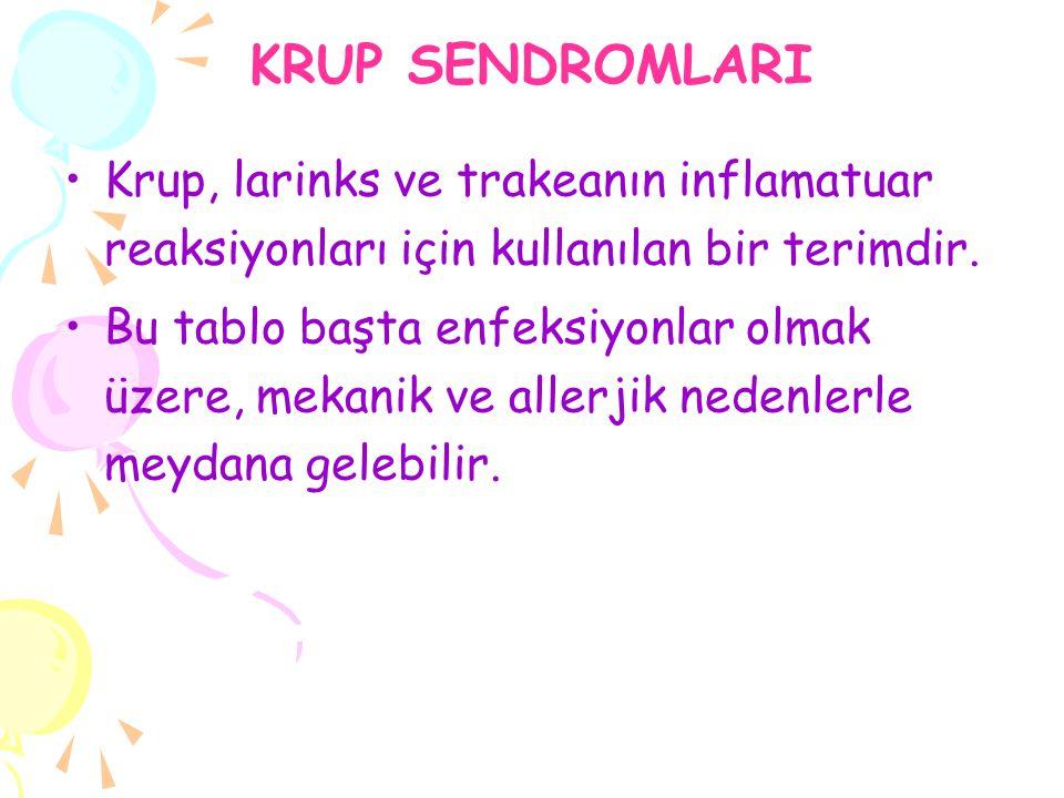 KRUP SENDROMLARI Krup, larinks ve trakeanın inflamatuar reaksiyonları için kullanılan bir terimdir.