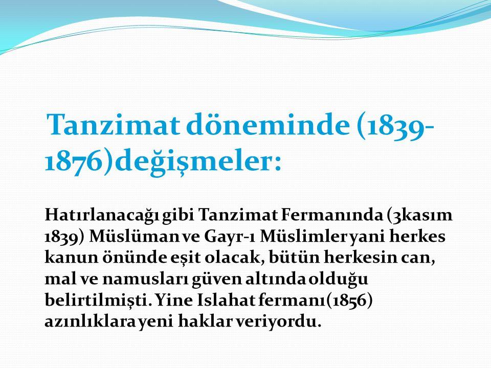Tanzimat döneminde (1839-1876)değişmeler: Hatırlanacağı gibi Tanzimat Fermanında (3kasım 1839) Müslüman ve Gayr-ı Müslimler yani herkes kanun önünde eşit olacak, bütün herkesin can, mal ve namusları güven altında olduğu belirtilmişti.