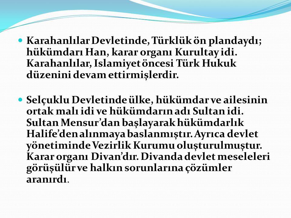 Karahanlılar Devletinde, Türklük ön plandaydı; hükümdarı Han, karar organı Kurultay idi. Karahanlılar, Islamiyet öncesi Türk Hukuk düzenini devam ettirmişlerdir.