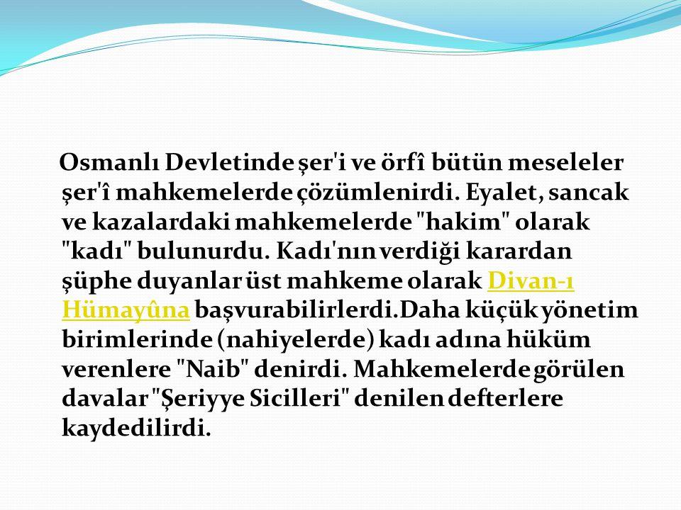 Osmanlı Devletinde şer i ve örfî bütün meseleler şer î mahkemelerde çözümlenirdi.