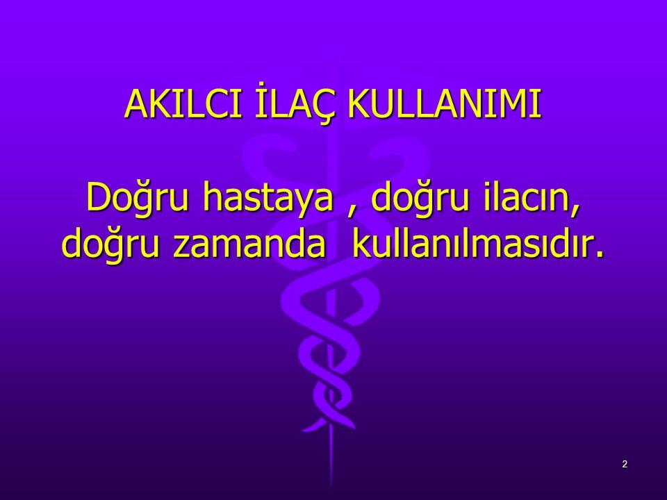 AKILCI İLAÇ KULLANIMI Doğru hastaya , doğru ilacın, doğru zamanda kullanılmasıdır.