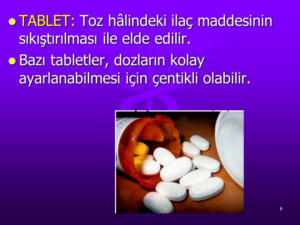 TABLET: Toz hâlindeki ilaç maddesinin sıkıştırılması ile elde edilir.