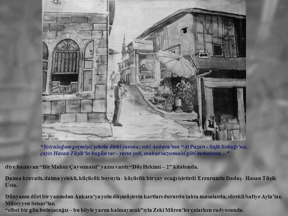 Yolculuğum geçmişe; şehrin öteki yanına; eski Ankara'nın At Pazarı - Safa Sokağı'na, çaycı Hasan Tüşik'in bugün var - yarın yok, mahur sazsemaisi gibi mekanına…