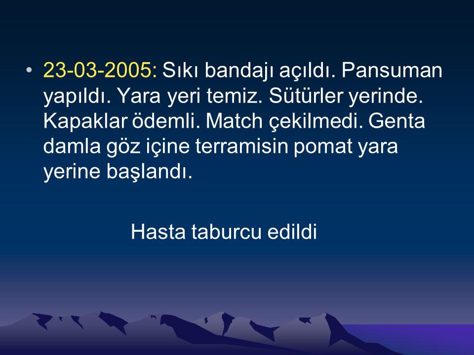 23-03-2005: Sıkı bandajı açıldı. Pansuman yapıldı. Yara yeri temiz