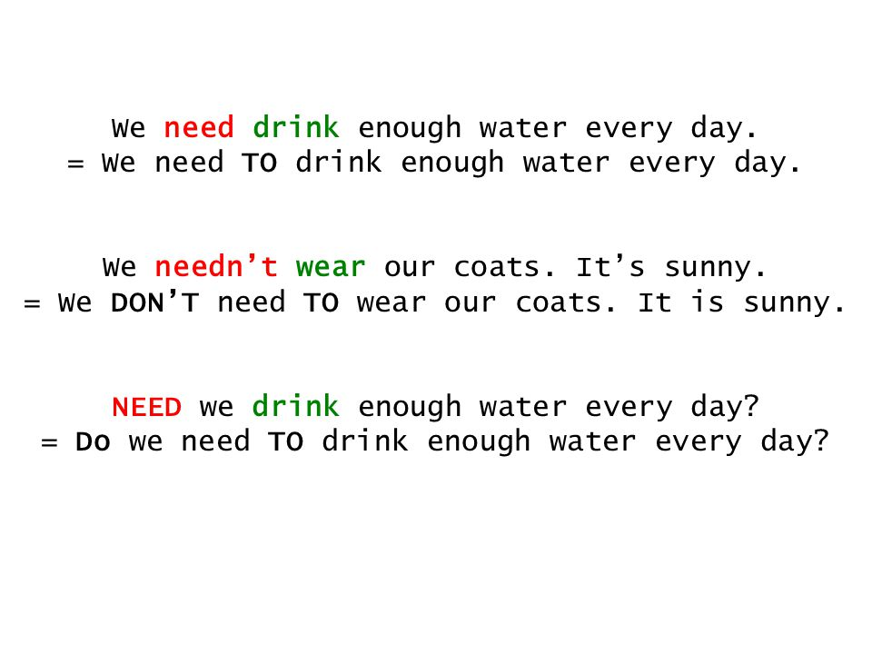 We need drink enough water every day.