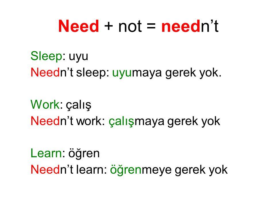 Need + not = needn't Sleep: uyu Needn't sleep: uyumaya gerek yok.