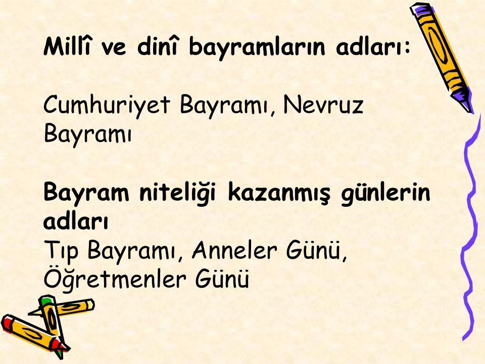 Millî ve dinî bayramların adları: Cumhuriyet Bayramı, Nevruz Bayramı Bayram niteliği kazanmış günlerin adları Tıp Bayramı, Anneler Günü, Öğretmenler Günü