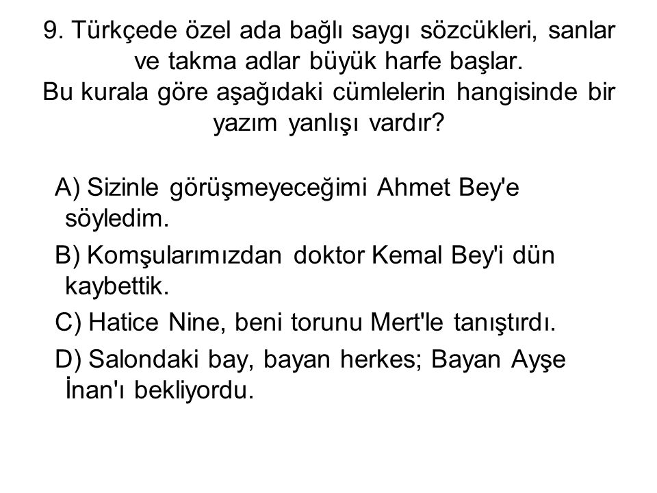 9. Türkçede özel ada bağlı saygı sözcükleri, sanlar ve takma adlar büyük harfe başlar. Bu kurala göre aşağıdaki cümlelerin hangisinde bir yazım yanlışı vardır
