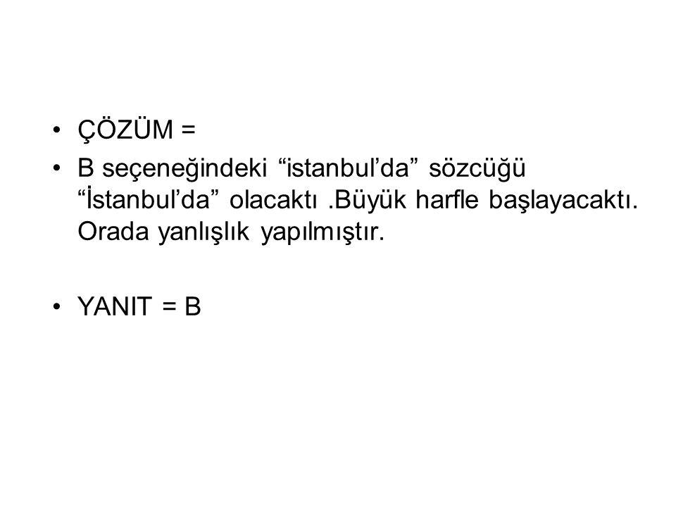 ÇÖZÜM = B seçeneğindeki istanbul'da sözcüğü İstanbul'da olacaktı .Büyük harfle başlayacaktı. Orada yanlışlık yapılmıştır.