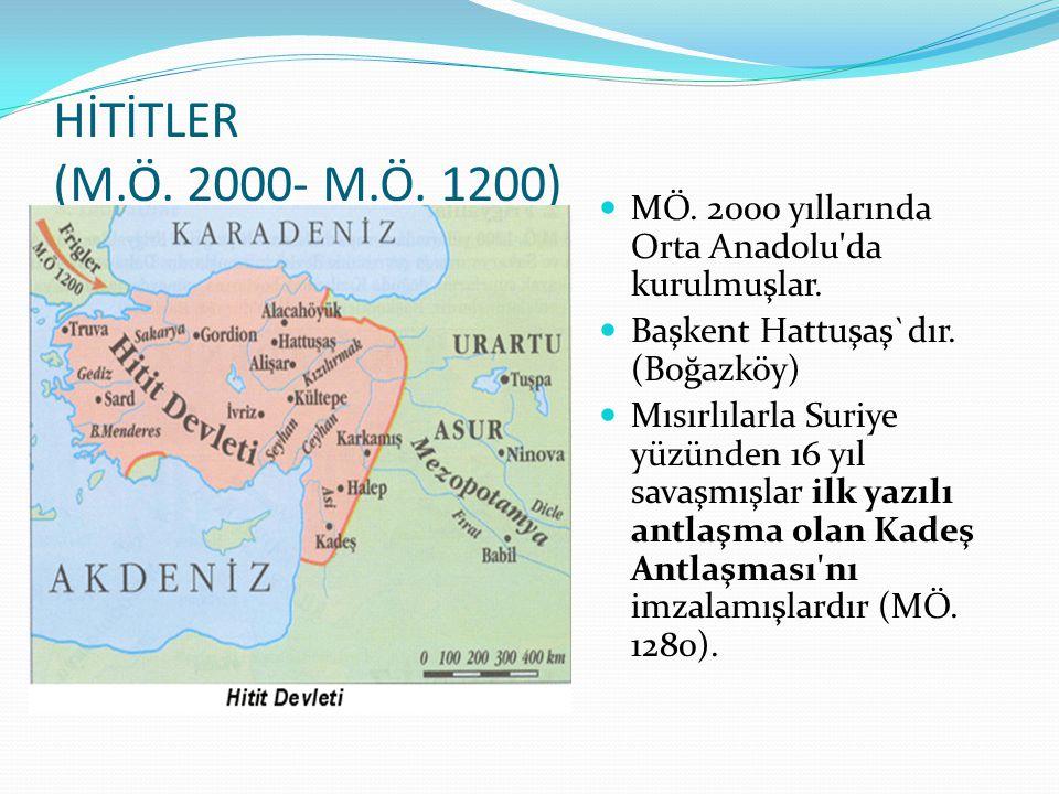 HİTİTLER (M.Ö. 2000- M.Ö. 1200) MÖ. 2000 yıllarında Orta Anadolu da kurulmuşlar. Başkent Hattuşaş`dır. (Boğazköy)