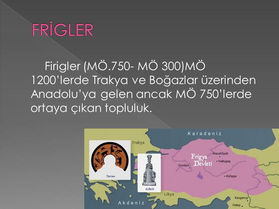 FRİGLER Firigler (MÖ.750- MÖ 300)MÖ 1200'lerde Trakya ve Boğazlar üzerinden Anadolu'ya gelen ancak MÖ 750'lerde ortaya çıkan topluluk.