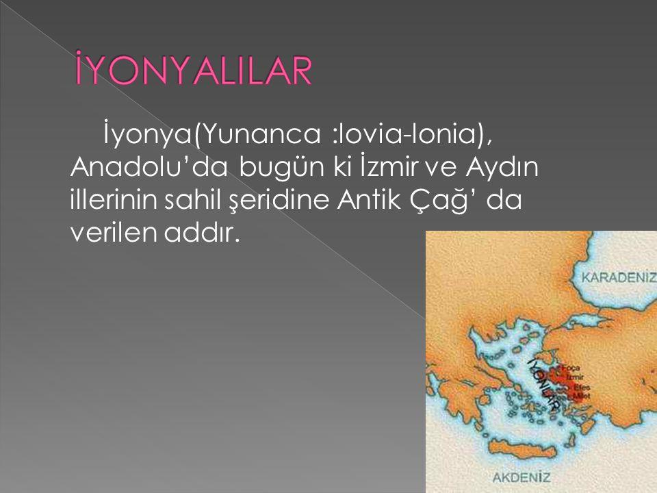 İYONYALILAR İyonya(Yunanca :lovia-lonia), Anadolu'da bugün ki İzmir ve Aydın illerinin sahil şeridine Antik Çağ' da verilen addır.
