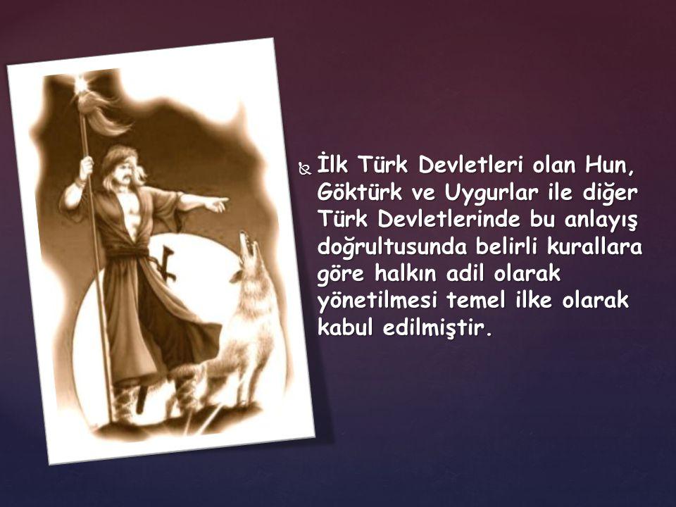 İlk Türk Devletleri olan Hun, Göktürk ve Uygurlar ile diğer Türk Devletlerinde bu anlayış doğrultusunda belirli kurallara göre halkın adil olarak yönetilmesi temel ilke olarak kabul edilmiştir.