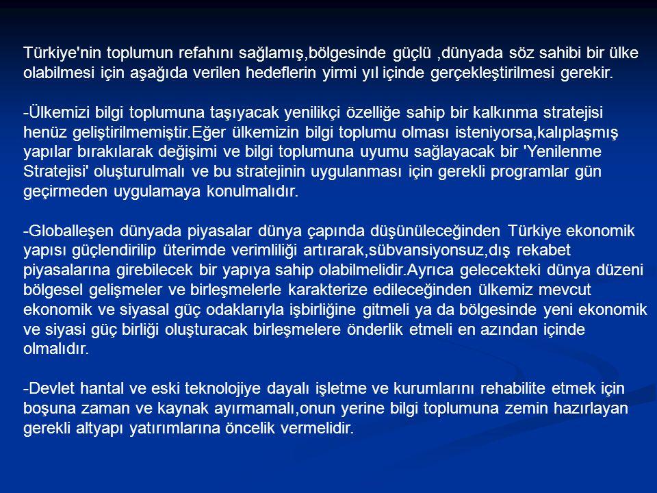 Türkiye nin toplumun refahını sağlamış,bölgesinde güçlü ,dünyada söz sahibi bir ülke olabilmesi için aşağıda verilen hedeflerin yirmi yıl içinde gerçekleştirilmesi gerekir.