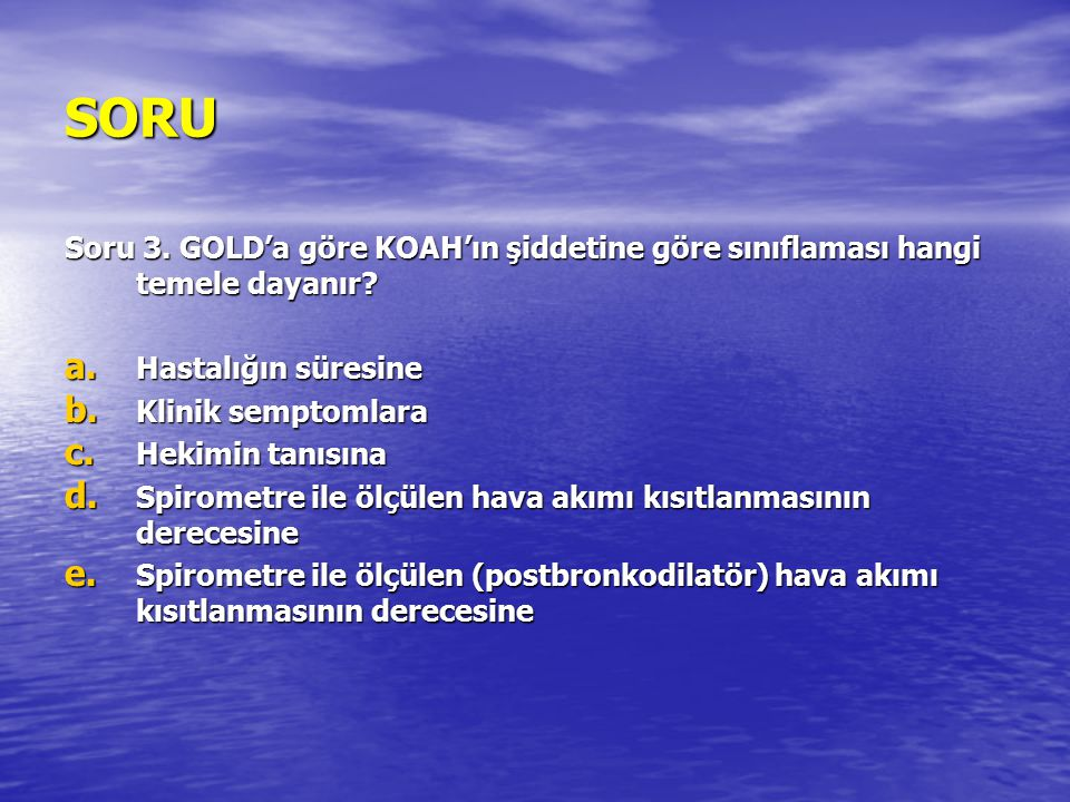 SORU Soru 3. GOLD'a göre KOAH'ın şiddetine göre sınıflaması hangi temele dayanır Hastalığın süresine.