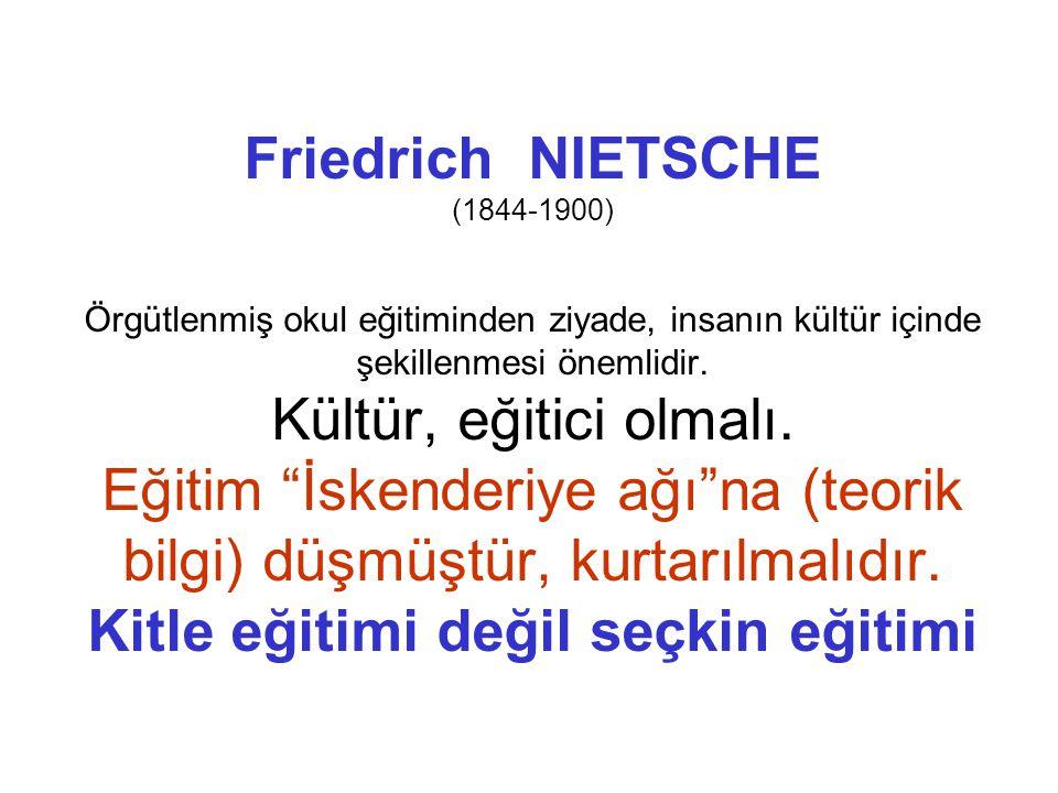 Friedrich NIETSCHE (1844-1900) Örgütlenmiş okul eğitiminden ziyade, insanın kültür içinde şekillenmesi önemlidir.