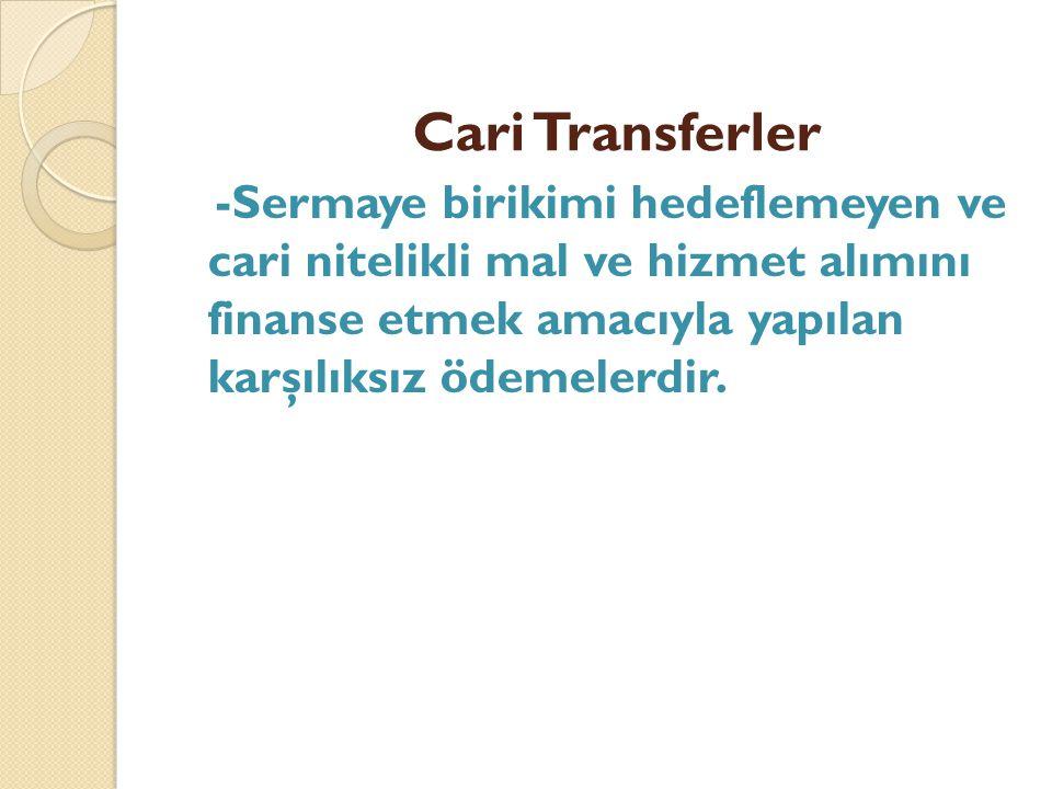 Cari Transferler -Sermaye birikimi hedeflemeyen ve cari nitelikli mal ve hizmet alımını finanse etmek amacıyla yapılan karşılıksız ödemelerdir.
