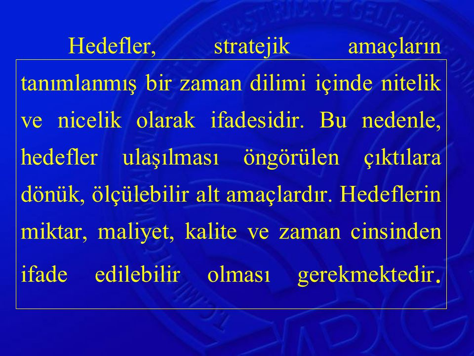 Hedefler, stratejik amaçların tanımlanmış bir zaman dilimi içinde nitelik ve nicelik olarak ifadesidir.