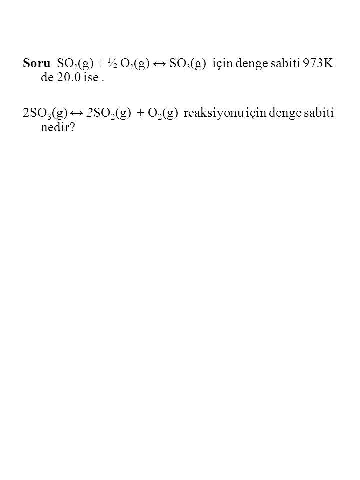Soru SO2(g) + ½ O2(g) ↔ SO3(g) için denge sabiti 973K de 20.0 ise .